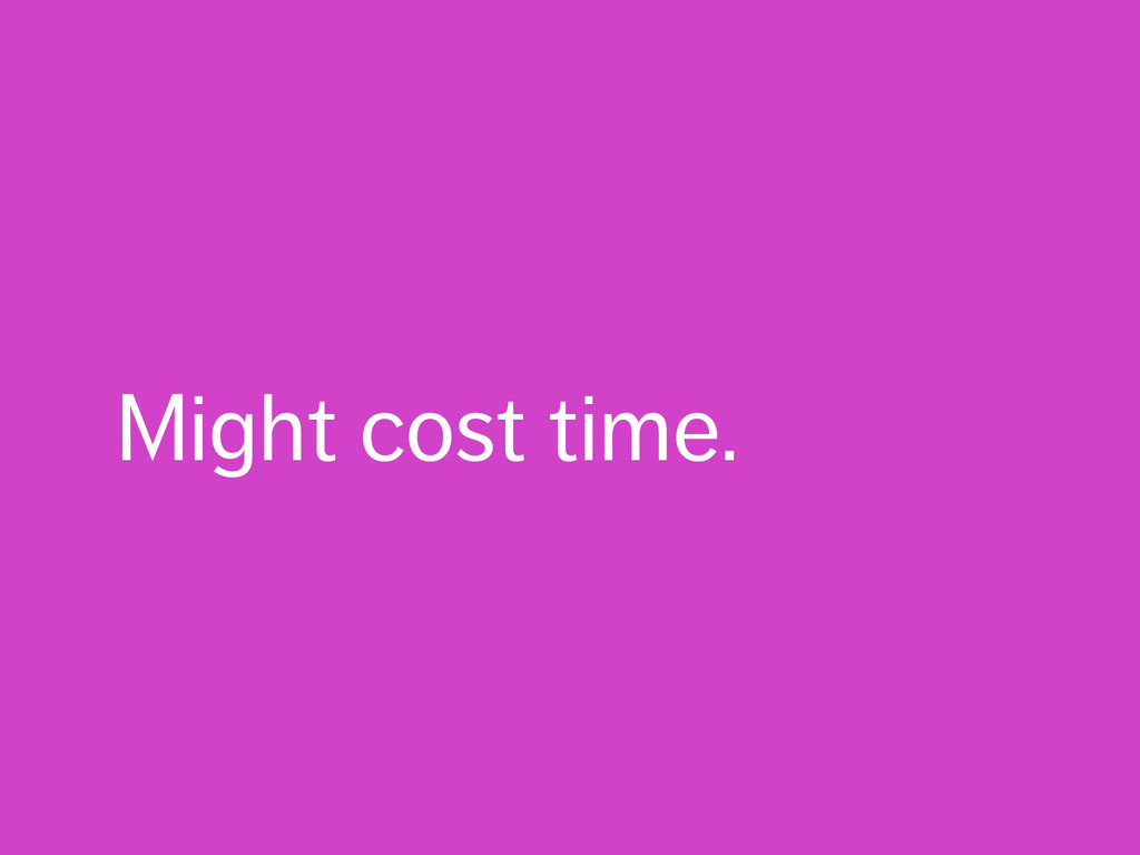 Might cost time.