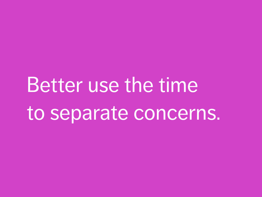 Better use the time to separate concerns.