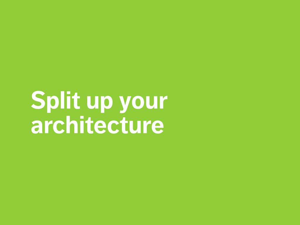 Split up your architecture