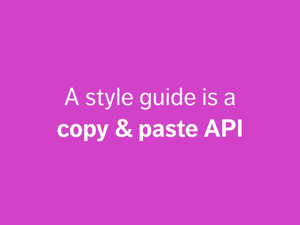 A style guide is a copy & paste API
