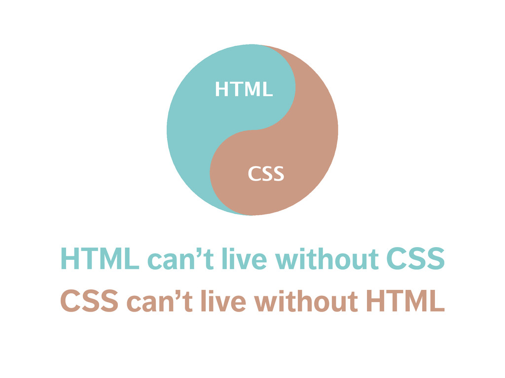 HTML can't live without CSS CSS can't live with...