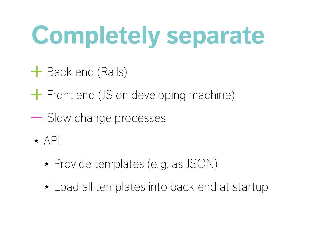 Completely separate +Back end (Rails) +Front en...