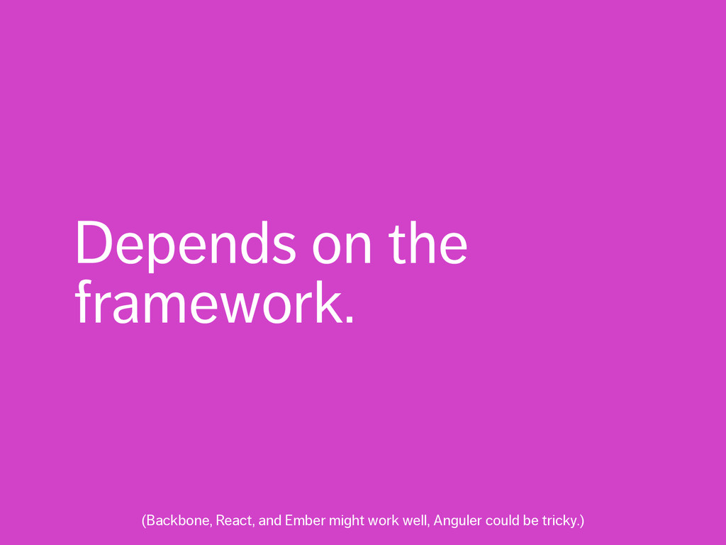 Depends on the framework. (Backbone, React, and...
