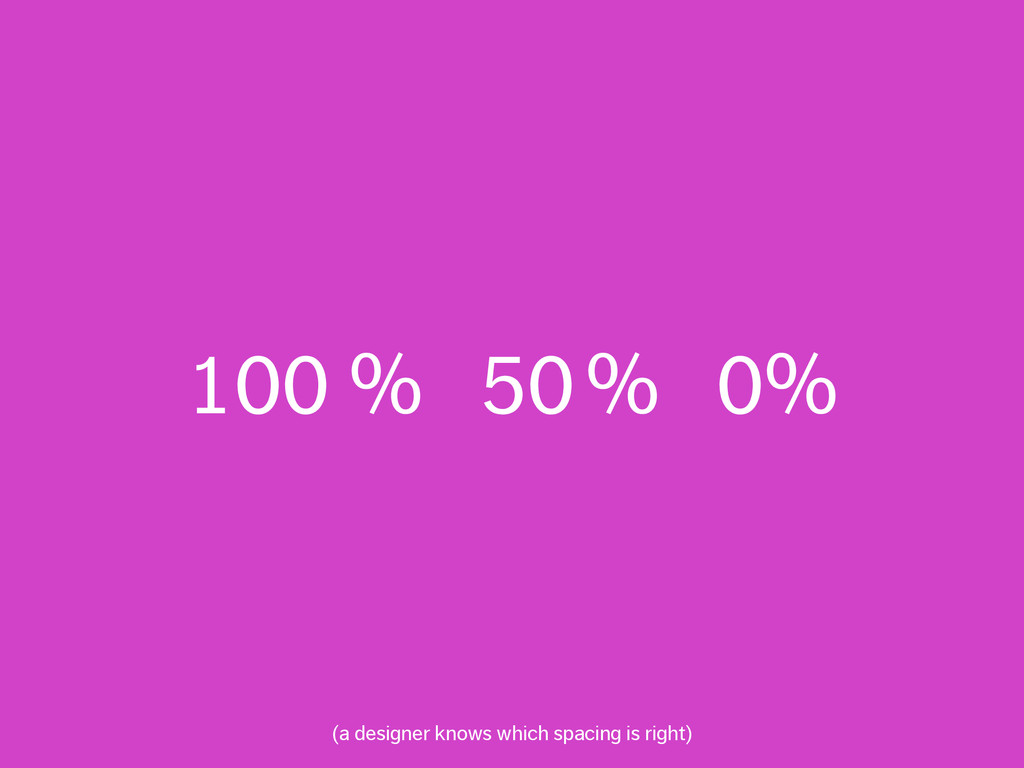 100 % 50% 0% (a designer knows which spacing i...