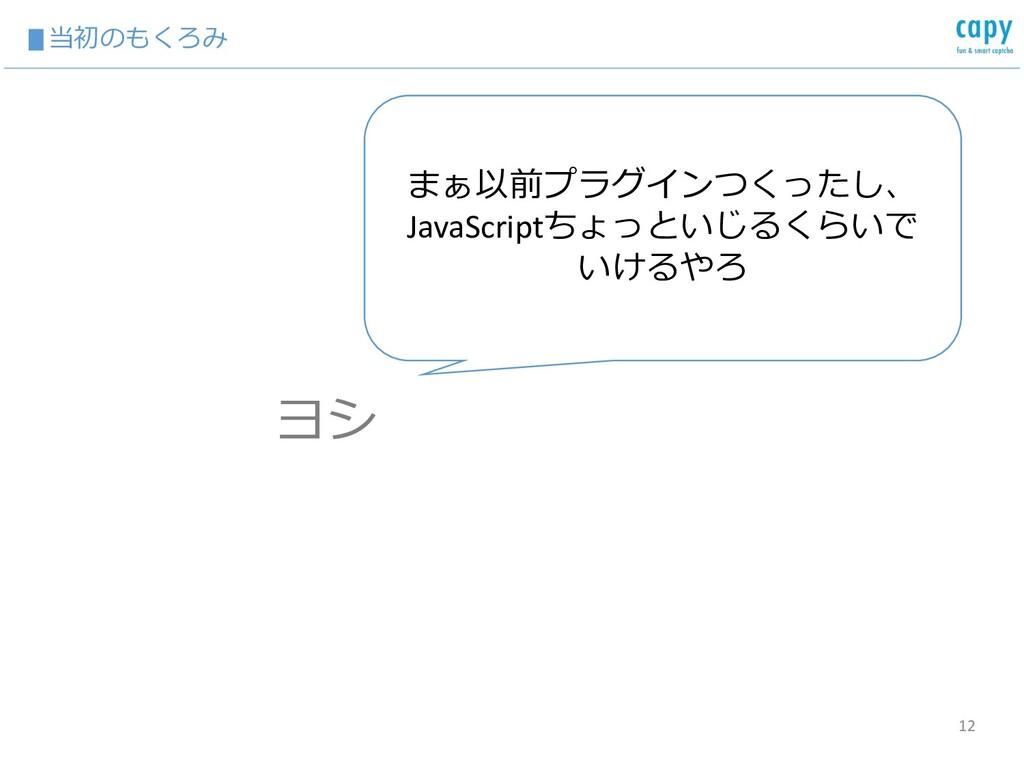 ▮当初のもくろみ 12 まぁ以前プラグインつくったし、 JavaScriptちょっといじるくら...