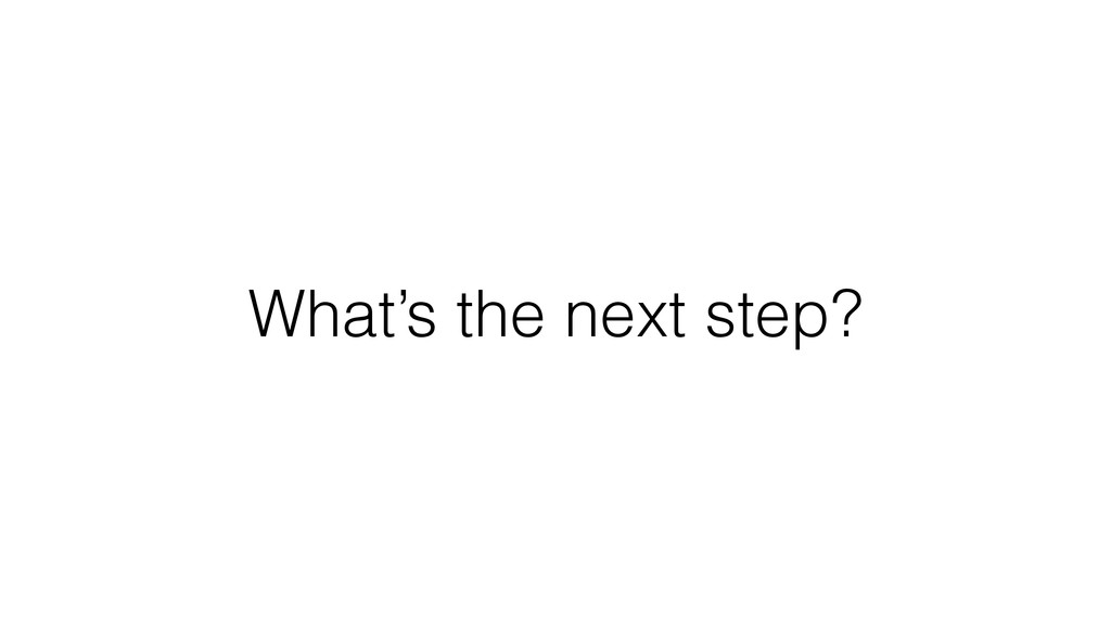 What's the next step?