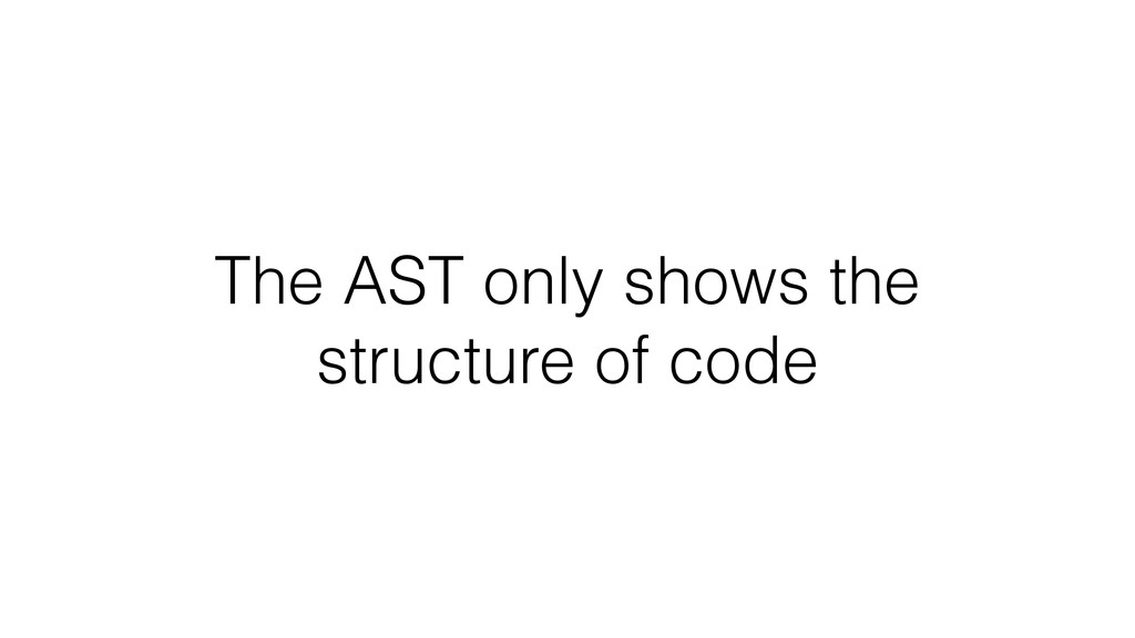 The AST only shows the structure of code