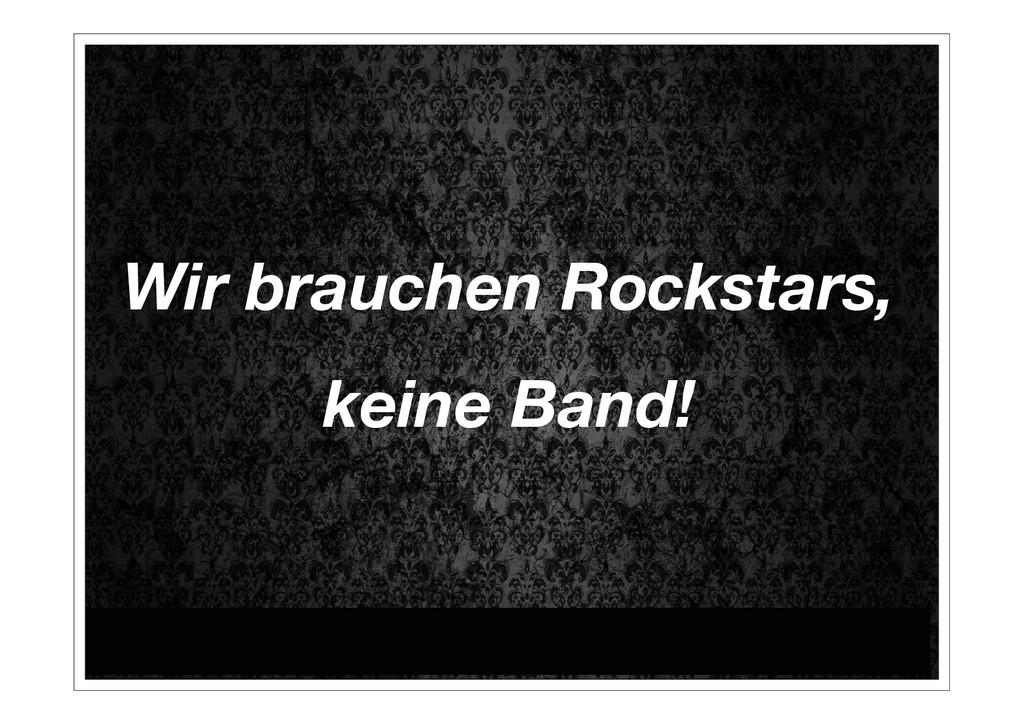Wir brauchen Rockstars, keine Band!