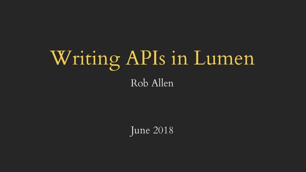 Writing APIs in Lumen Rob Allen June 2018