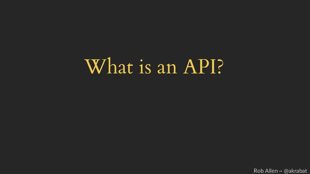 What is an API? Rob Allen ~ @akrabat