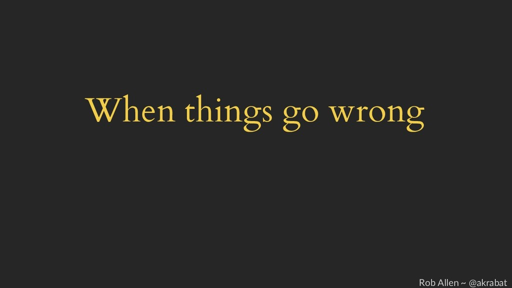 When things go wrong Rob Allen ~ @akrabat