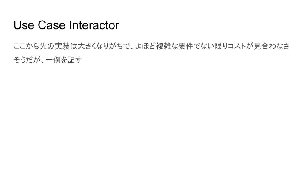 Use Case Interactor ここから先の実装は大きくなりがちで、よほど複雑な要件で...