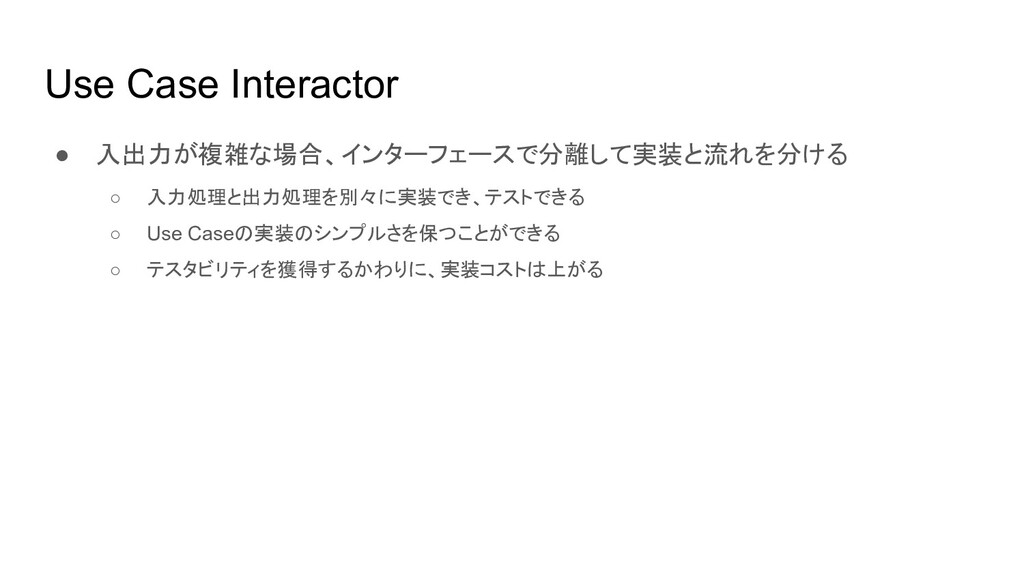 Use Case Interactor ● 入出力が複雑な場合、インターフェースで分離して実装...