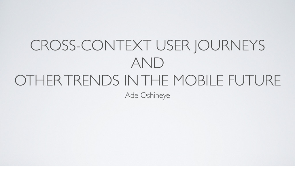 CROSS-CONTEXT USER JOURNEYS AND OTHER TRENDS IN...
