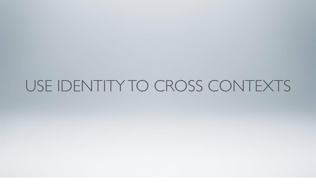 USE IDENTITY TO CROSS CONTEXTS