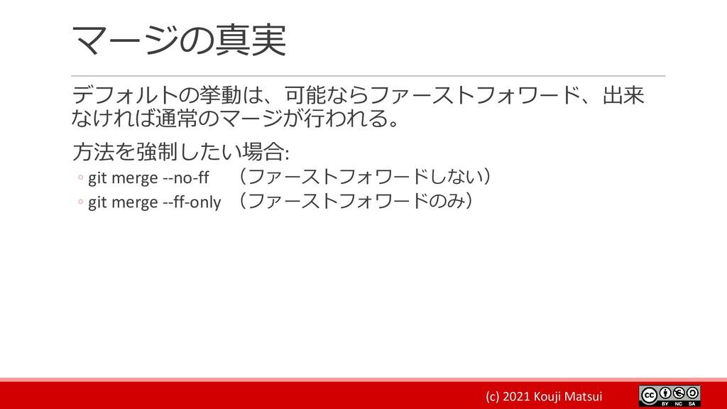 (c) 2021 Kouji Matsui マージの真実 デフォルトの挙動は、可能ならファース...