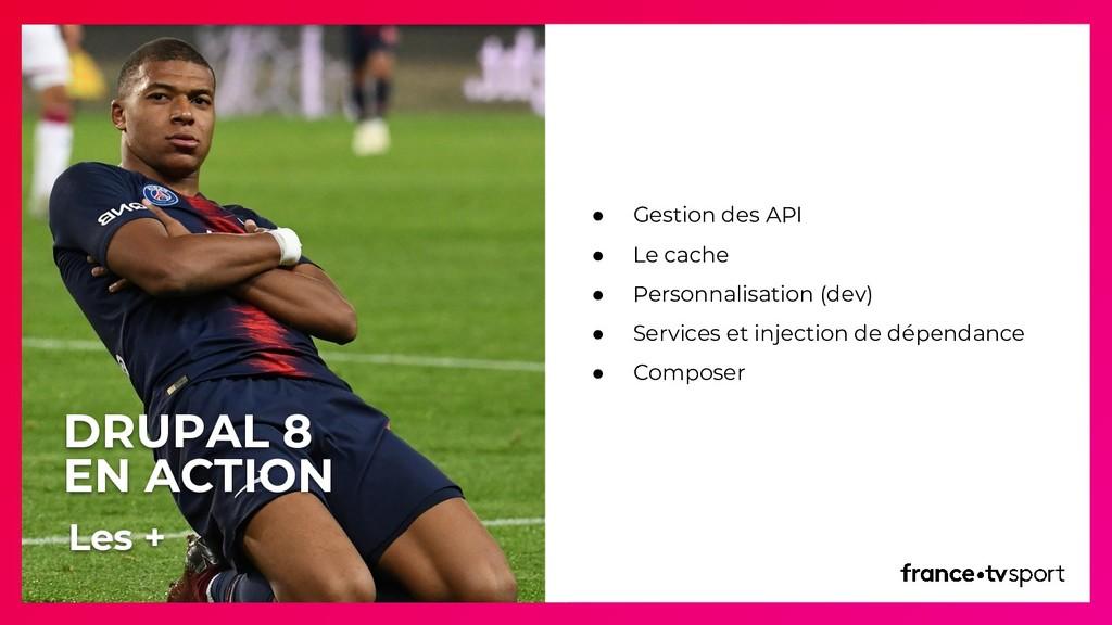 DRUPAL 8 EN ACTION ● Gestion des API ● Le cache...