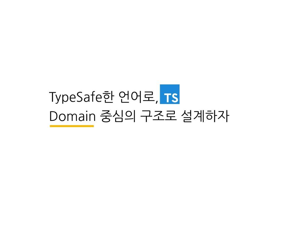 TypeSafe한 언어로, Domain 중심의 구조로 설계하자