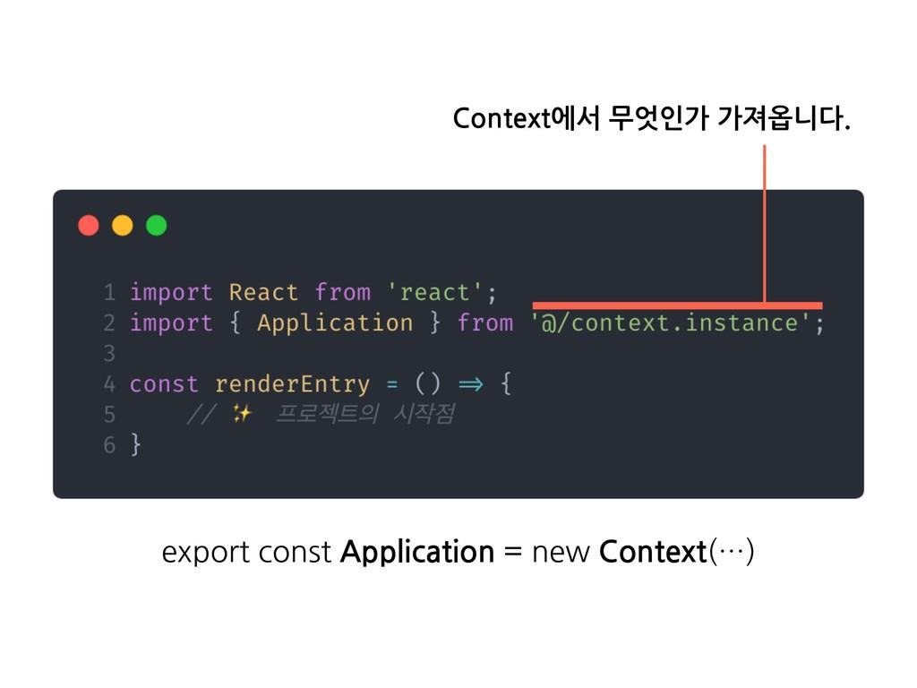 Context에서 무엇인가 가져옵니다. export const Application ...