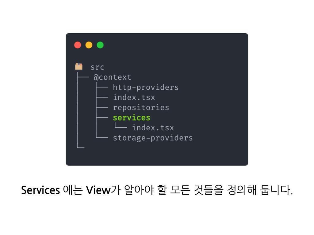 Services 에는 View가 알아야 할 모든 것들을 정의해 둡니다.