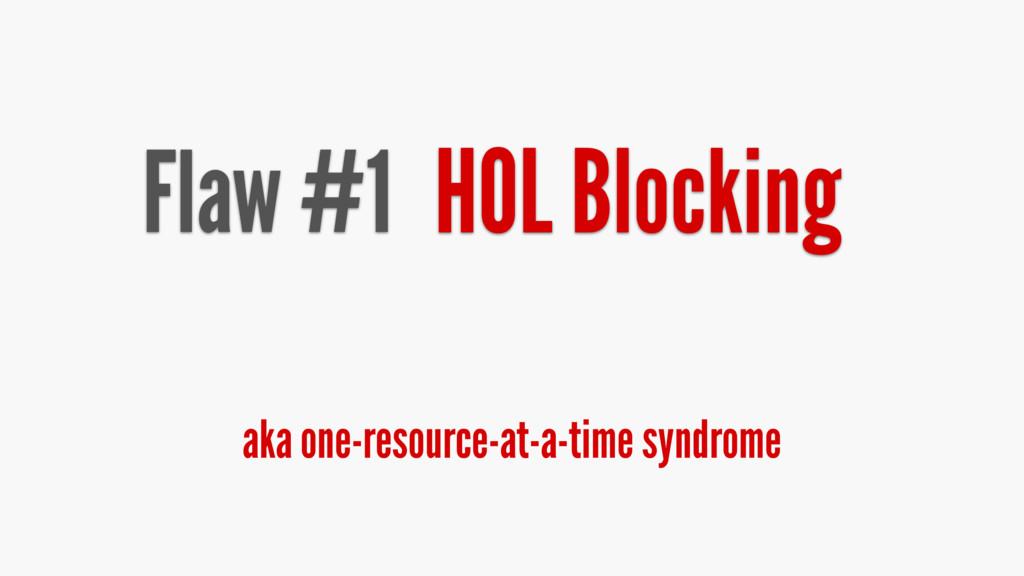 Flaw #1 HOL Blocking aka one-resource-at-a-time...
