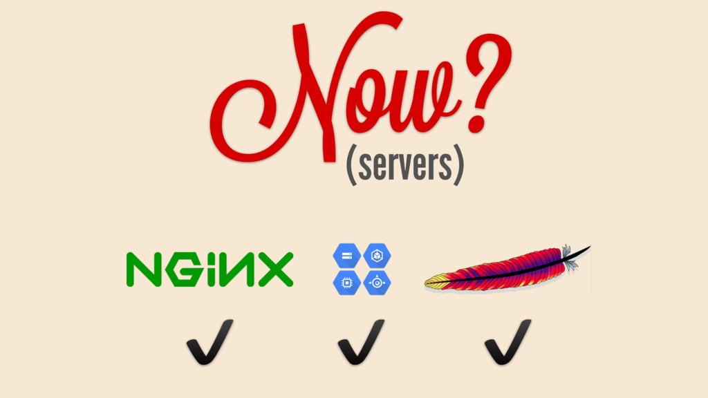 Now? (servers) ✔ ✔ ✔