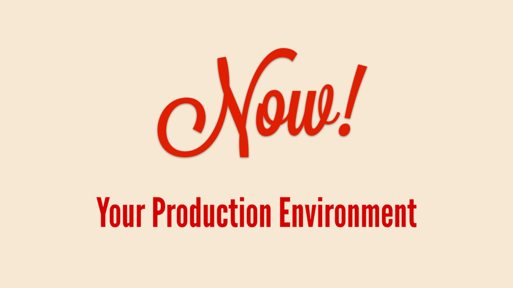 Now! Your Production Environment