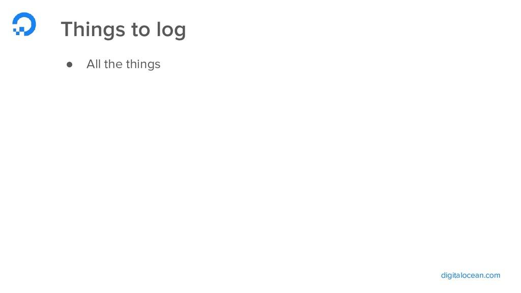 digitalocean.com Things to log ● All the things