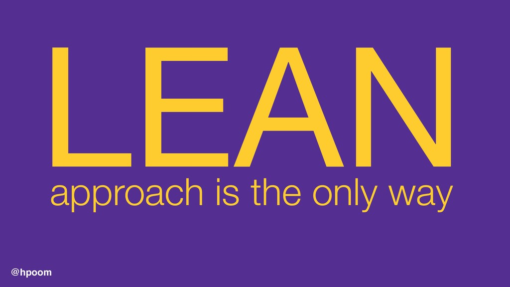 @hpoom LEAN  approach is the only way