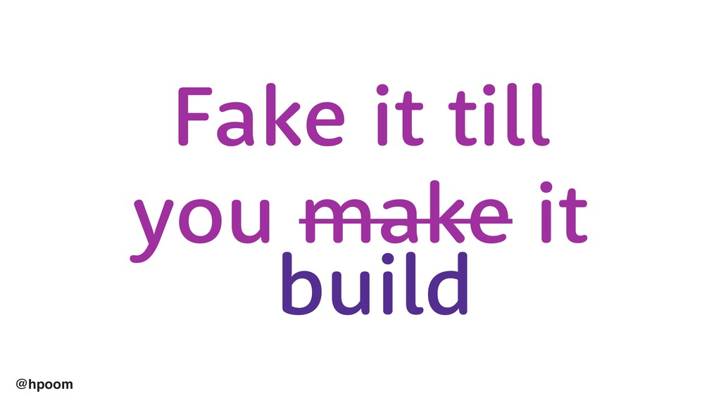 @hpoom Fake it till you make it build