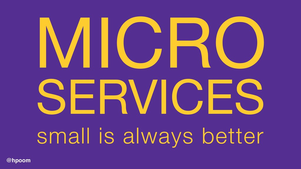 @hpoom MICRO  SERVICES  small is always better
