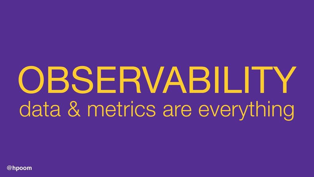 @hpoom OBSERVABILITY  data & metrics are everyt...