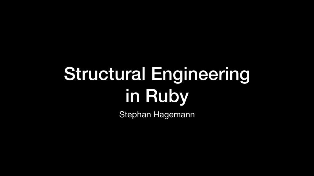 Structural Engineering in Ruby Stephan Hagemann