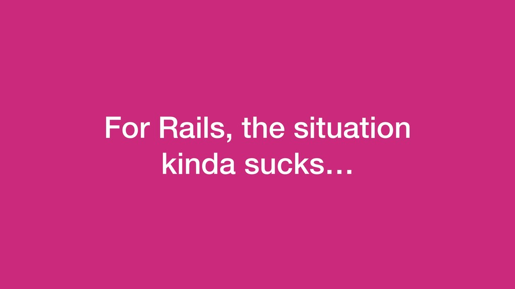 For Rails, the situation kinda sucks…