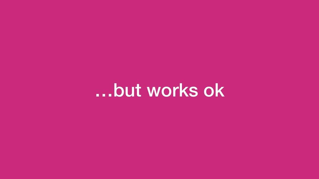 …but works ok