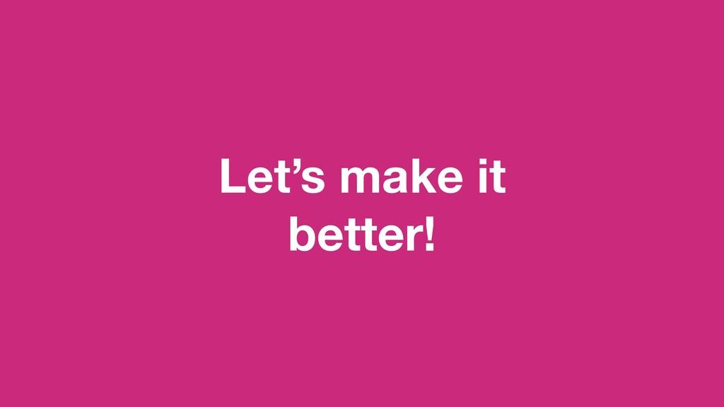 Let's make it better!