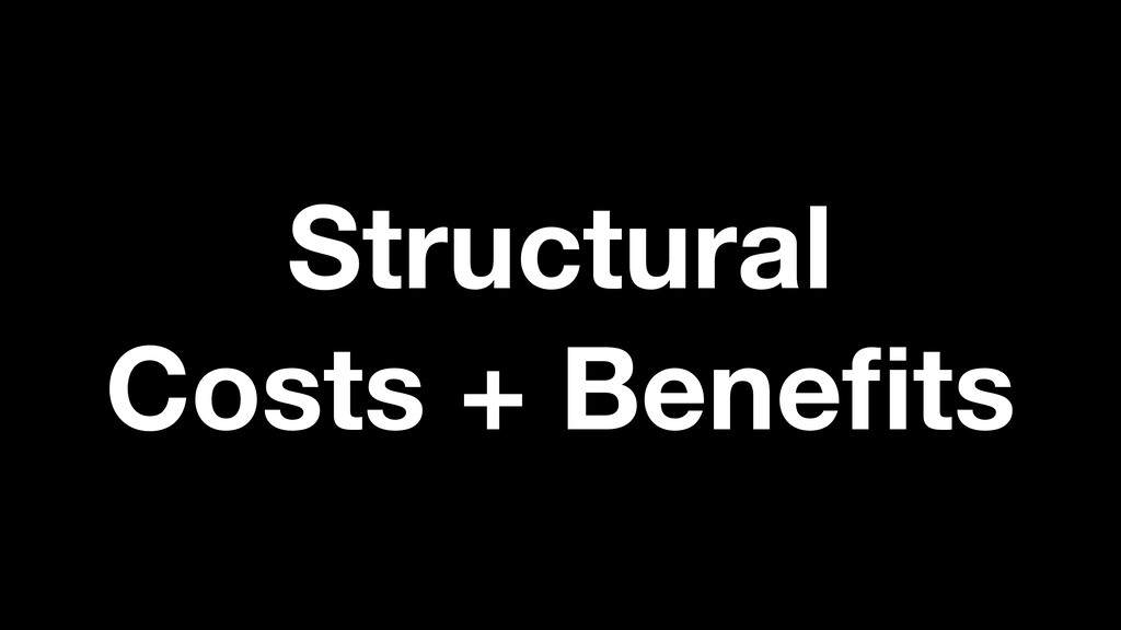 Structural  Costs + Benefits