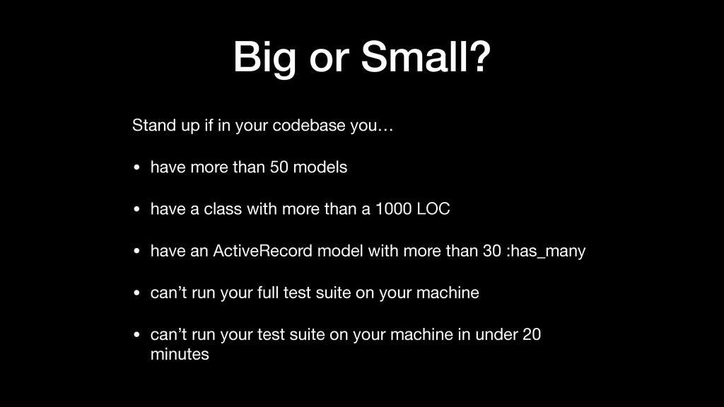 Big or Small? Stand up if in your codebase you…...