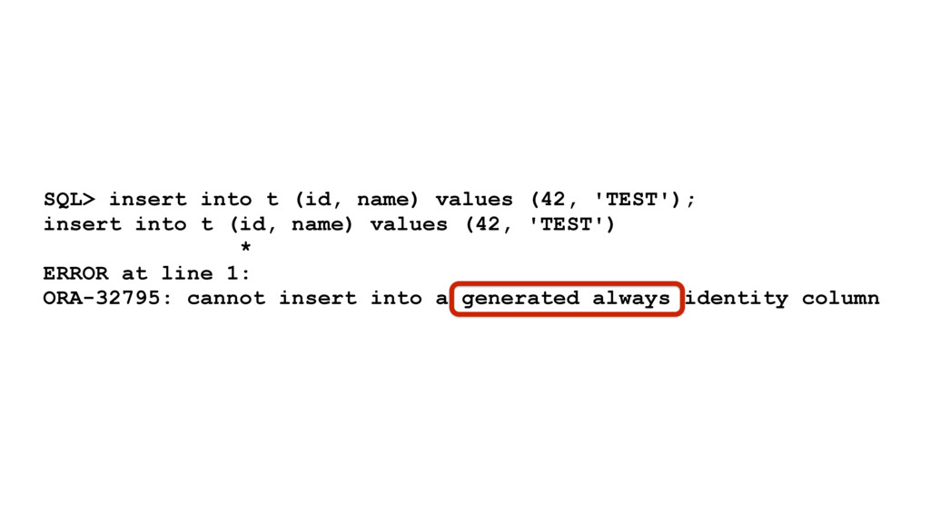 SQL> insert into t (id, name) values (42, 'TEST...