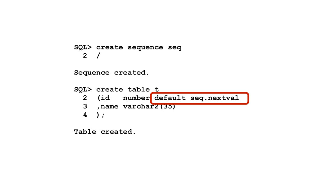 SQL> create sequence seq 2 / Sequence created. ...