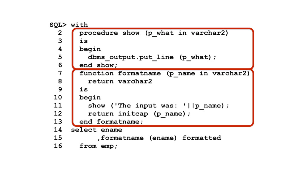 SQL> with 2 procedure show (p_what in varchar2)...