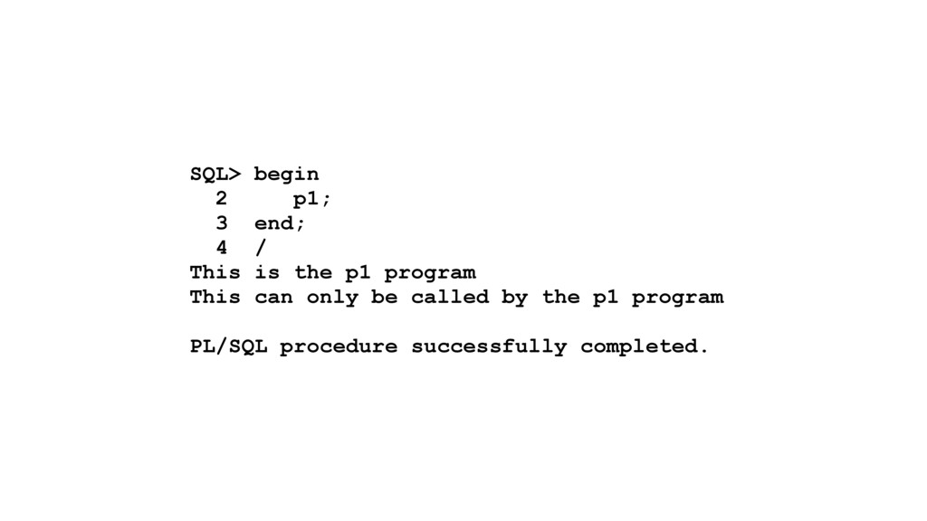 SQL> begin 2 p1; 3 end; 4 / This is the p1 prog...
