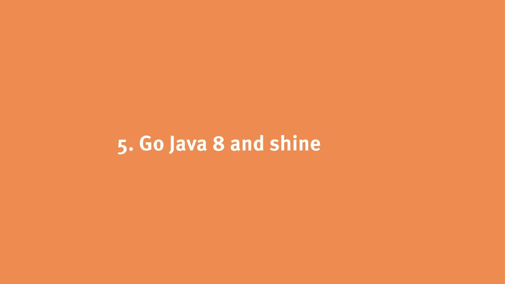 5. Go Java 8 and shine