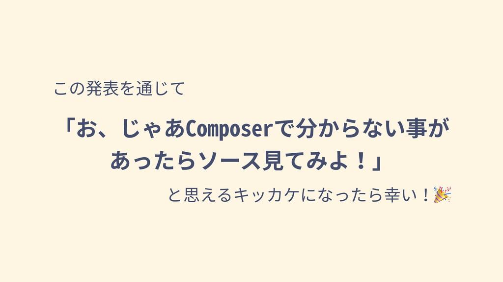 この発表を通じて 「お、じゃあComposerで分からない事が あったらソース⾒てみよ!」 と...
