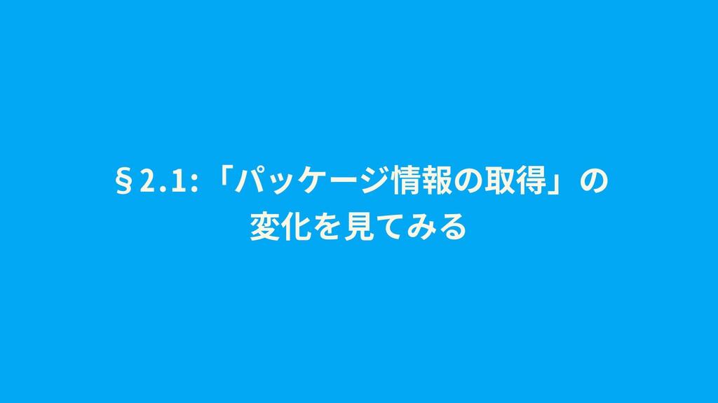 §2.1:「パッケージ情報の取得」の 変化を⾒てみる