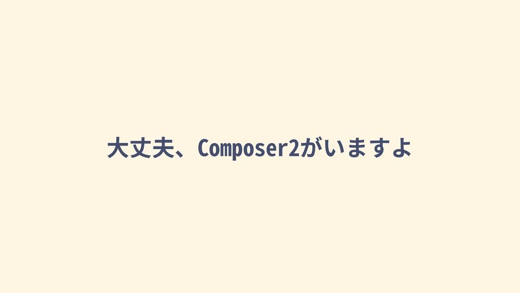 ⼤丈夫、Composer2がいますよ
