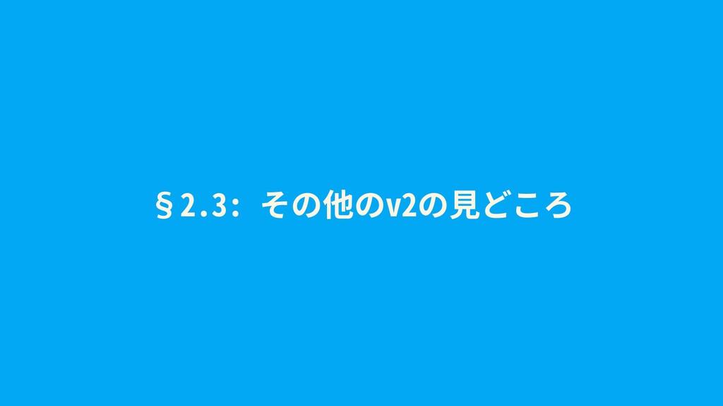 §2.3: その他のv2の⾒どころ