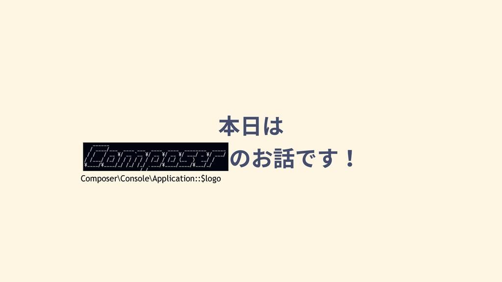 本⽇は Composerのお話です! Composer\Console\Application...