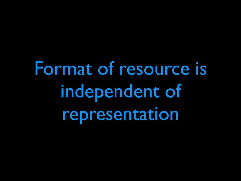 Format of resource is independent of representa...