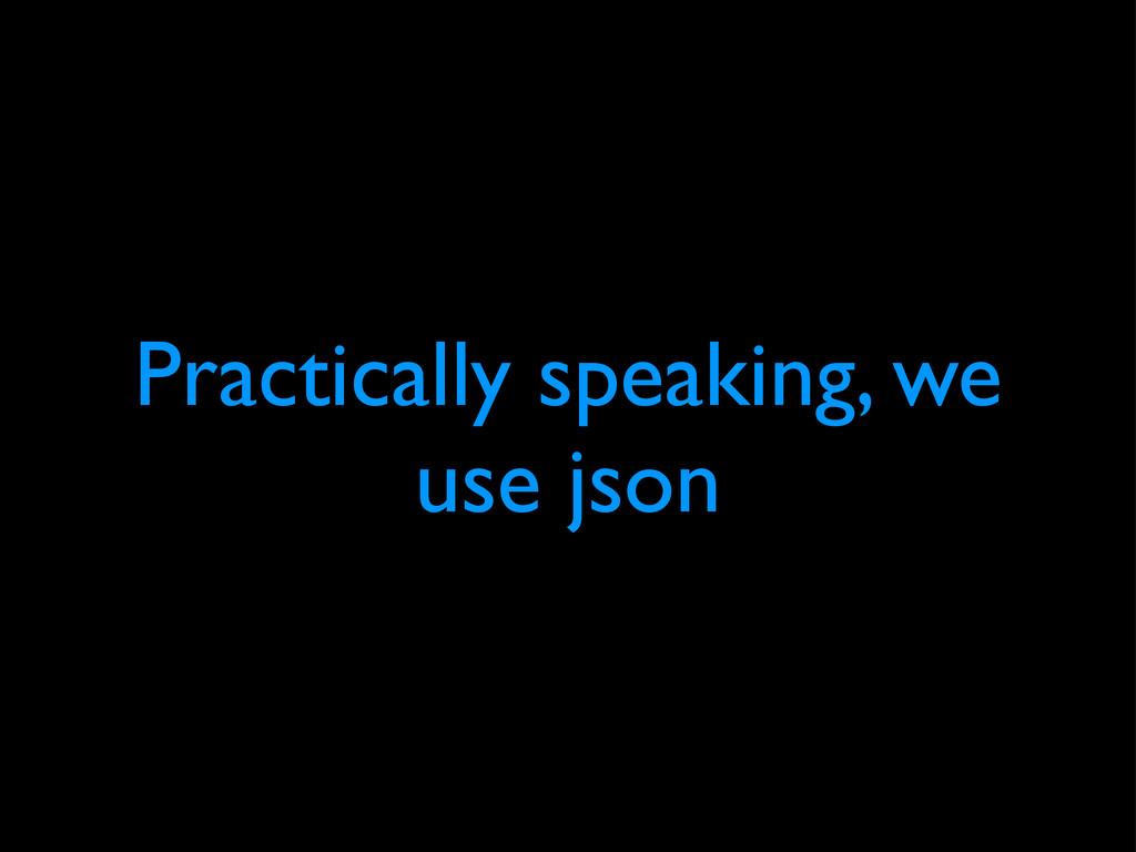 Practically speaking, we use json